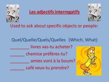 Les adjectifs interrogatifs Used to ask about specific objects or people: Quel/Quelle/Quels/Quelles (Which, What) ________ livres vas-tu acheter? ______.