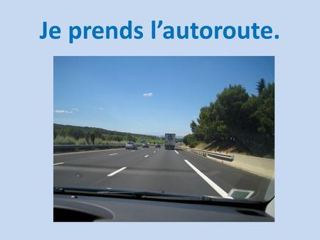 Je prends l'autoroute.. Il faut faire attention au carrefour.