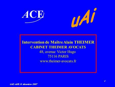 1 UAI-ACE 13 décembre 2007 ACE Intervention de Maître Alain THEIMER CABINET THEIMER AVOCATS 48, avenue Victor Hugo 75116 PARIS www.theimer-avocats.fr.