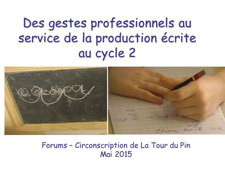 Des gestes professionnels au service de la production écrite au cycle 2 Forums – Circonscription de La Tour du Pin Mai 2015.