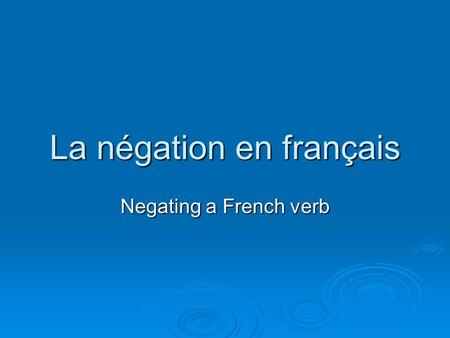 La négation en français Negating a French verb.  … requires TWO words  … one word BEFORE the verb  … one word AFTER the verb.