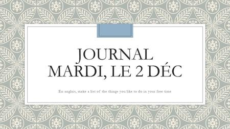 JOURNAL MARDI, LE 2 DÉC En anglais, make a list of the things you like to do in your free time.
