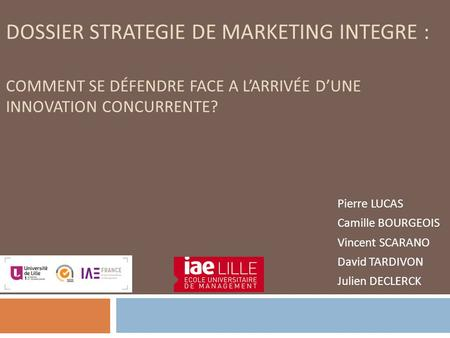 DOSSIER STRATEGIE DE MARKETING INTEGRE : COMMENT SE DÉFENDRE FACE A L'ARRIVÉE D'UNE INNOVATION CONCURRENTE? Pierre LUCAS Camille BOURGEOIS Vincent SCARANO.