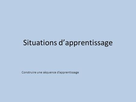 Situations d'apprentissage Construire une séquence d'apprentissage.