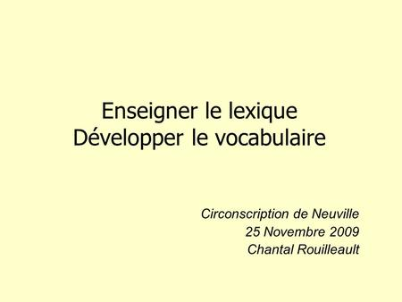 Enseigner le lexique Développer le vocabulaire Circonscription de Neuville 25 Novembre 2009 Chantal Rouilleault.