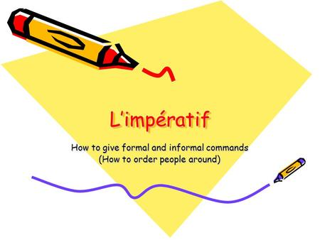 L'impératifL'impératif How to give formal and informal commands (How to order people around)