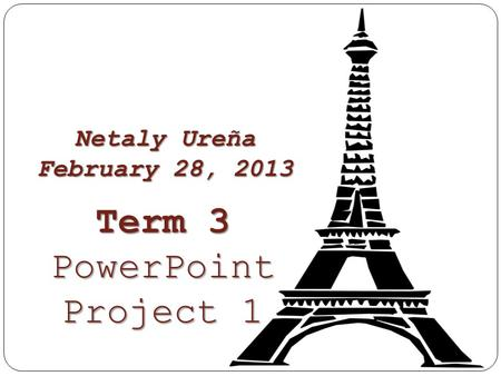 Netaly Ureña February 28, 2013 Term 3 PowerPoint Project 1.