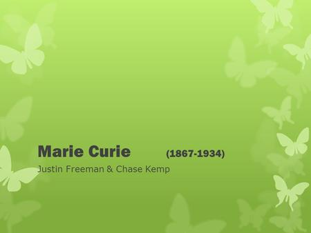 Marie Curie (1867-1934) Justin Freeman & Chase Kemp.