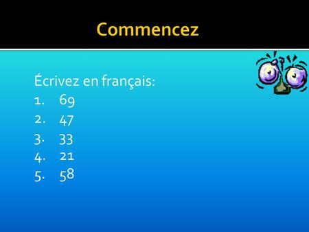Écrivez en français: 1.69 2.47 3.33 4.21 5.58. Objectifs Today we will work on:  Numbers 20-60  Days of the week  Exchanging simple spoken and written.