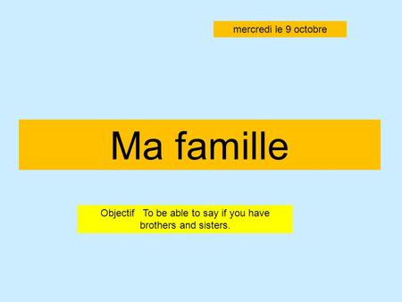 Ma famille Objectif To be able to say if you have brothers and sisters. mercredi le 9 octobre.