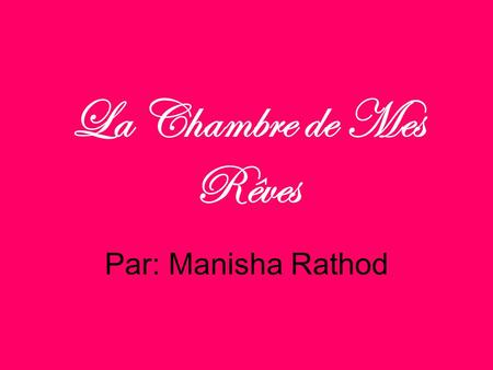 La Chambre de Mes Rêves Par: Manisha Rathod.