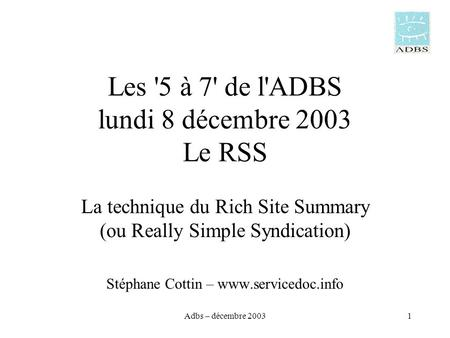 Adbs – décembre 20031 Les '5 à 7' de l'ADBS lundi 8 décembre 2003 Le RSS La technique du Rich Site Summary (ou Really Simple Syndication) Stéphane Cottin.