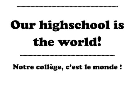 ------------------------------------------------------------------------------ Our highschool is the world ! -------------------------------------------------------------------------