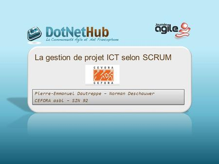 La gestion de projet ICT selon SCRUM Pierre-Emmanuel Dautreppe – Norman Deschauwer CEFORA asbl – SIN 92 Pierre-Emmanuel Dautreppe – Norman Deschauwer CEFORA.