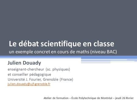 Le débat scientifique en classe un exemple concret en cours de maths (niveau BAC) Julien Douady enseignant-chercheur (sc. physiques) et conseiller pédagogique.