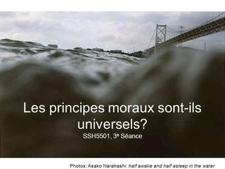 Photos: Asako Narahashi : half awake and half asleep in the water Les principes moraux sont-ils universels? SSH5501, 3 e Séance.