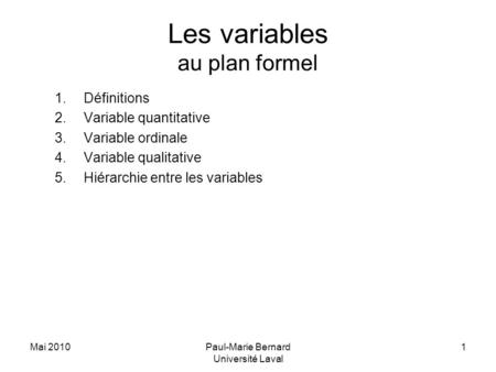 Mai 2010Paul-Marie Bernard Université Laval 1 Les variables au plan formel 1.Définitions 2.Variable quantitative 3.Variable ordinale 4.Variable qualitative.