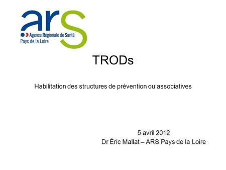 TRODs Habilitation des structures de prévention ou associatives 5 avril 2012 Dr Éric Mallat – ARS Pays de la Loire.