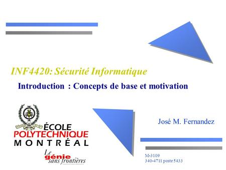 José M. Fernandez M-3109 340-4711 poste 5433 INF4420: Sécurité Informatique Introduction : Concepts de base et motivation.