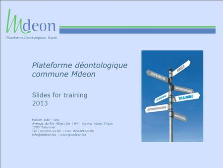 Plateforme déontologique commune Mdeon Slides for training 2013 Mdeon asbl - vzw Avenue du Roi Albert Ier | 64 | Koning Albert I-laan 1780 Wemmel Tel.: