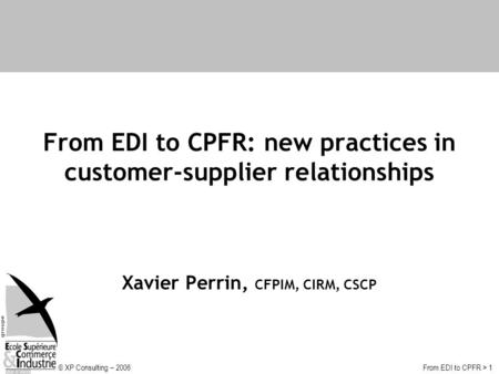 © XP Consulting – 2006From EDI to CPFR > 1 From EDI to CPFR: new practices in customer-supplier relationships Xavier Perrin, CFPIM, CIRM, CSCP.