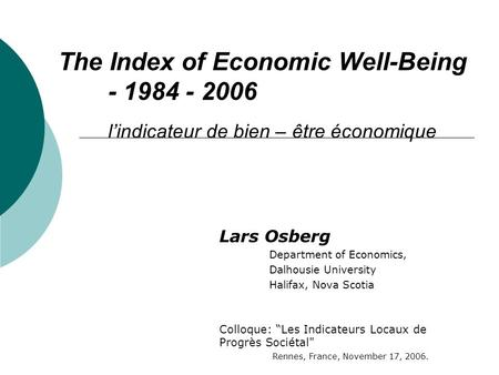 The Index of Economic Well-Being - 1984 - 2006 lindicateur de bien – être économique Lars Osberg Department of Economics, Dalhousie University Halifax,