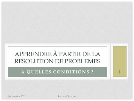 A QUELLES CONDITIONS ? APPRENDRE À PARTIR DE LA RESOLUTION DE PROBLEMES Septembre 2012Roland Charnay 1.