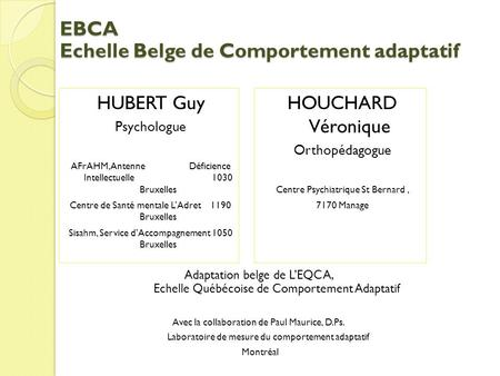 EBCA Echelle Belge de Comportement adaptatif HUBERT Guy Psychologue AFrAHM, Antenne Déficience Intellectuelle 1030 Bruxelles Centre de Santé mentale LAdret.