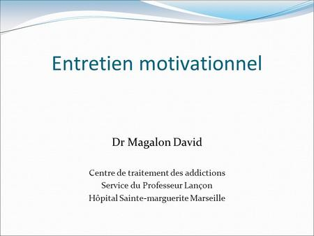 Entretien motivationnel Dr Magalon David Centre de traitement des addictions Service du Professeur Lançon Hôpital Sainte-marguerite Marseille.