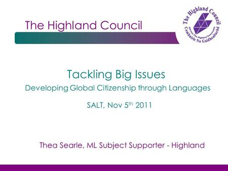 The Highland Council Tackling Big Issues SALT, Nov 5 th 2011 Developing Global Citizenship through Languages Thea Searle, ML Subject Supporter - Highland.