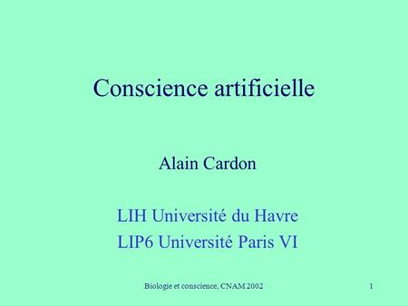 Biologie et conscience, CNAM 20021 Conscience artificielle Alain Cardon LIH Université du Havre LIP6 Université Paris VI.