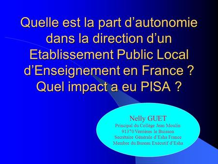 Quelle est la part dautonomie dans la direction dun Etablissement Public Local dEnseignement en France ? Quel impact a eu PISA ? Nelly GUET Principal du.