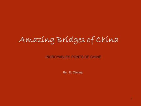 1 Amazing Bridges of China By : E. Cheong INCROYABLES PONTS DE CHINE.