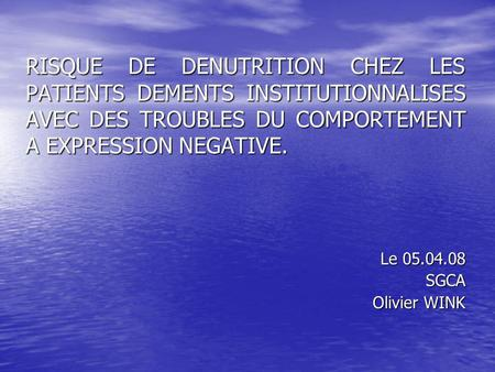 RISQUE DE DENUTRITION CHEZ LES PATIENTS DEMENTS INSTITUTIONNALISES AVEC DES TROUBLES DU COMPORTEMENT A EXPRESSION NEGATIVE. Le 05.04.08 SGCA Olivier WINK.