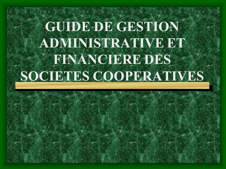GUIDE DE GESTION ADMINISTRATIVE ET FINANCIERE DES SOCIETES COOPERATIVES.