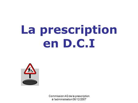 Commission AQ de la prescription à l'administration 06/12/2007 La prescription en D.C.I.