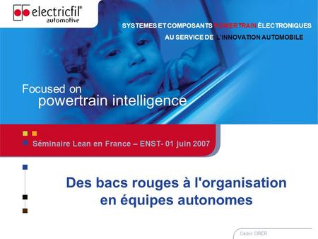 1 01 Juin 2007 – Lean en France – Cédric CIRER 1 Focused on powertrain intelligence SYSTEMES ET COMPOSANTS POWERTRAIN ÉLECTRONIQUES AU SERVICE DE LINNOVATION.