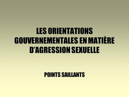 LES ORIENTATIONS GOUVERNEMENTALES EN MATIÈRE DAGRESSION SEXUELLE POINTS SAILLANTS.