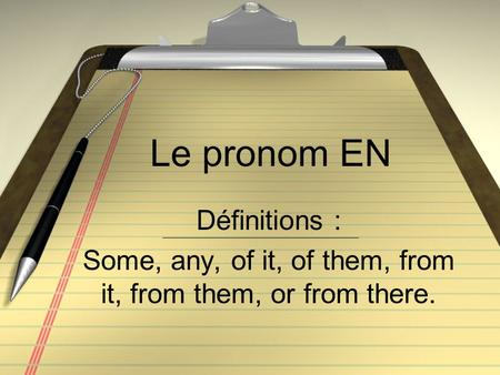 Le pronom EN Définitions : Some, any, of it, of them, from it, from them, or from there.