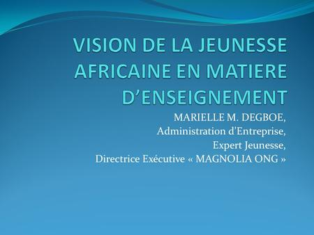 MARIELLE M. DEGBOE, Administration dEntreprise, Expert Jeunesse, Directrice Exécutive « MAGNOLIA ONG »