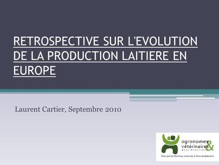RETROSPECTIVE SUR L'EVOLUTION DE LA PRODUCTION LAITIERE EN EUROPE Laurent Cartier, Septembre 2010.