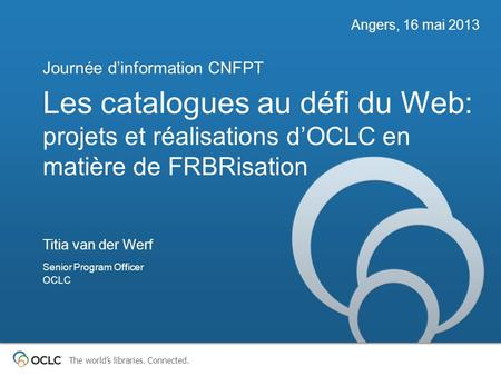 The worlds libraries. Connected. Les catalogues au défi du Web: projets et réalisations dOCLC en matière de FRBRisation Journée dinformation CNFPT Angers,
