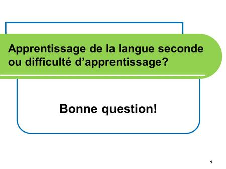 1 Apprentissage de la langue seconde ou difficulté dapprentissage? Bonne question! 1.
