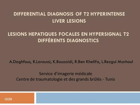 Differential diagnosis of T2 hyperintense liver lesions LESIONS HEPATIQUES FOCALES EN HYPERSIGNAL T2 DIFFéRENTS diagnostics A.Daghfous, R.Laroussi,
