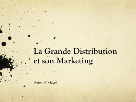 La Grande Distribution et son Marketing Samuel Mayol.