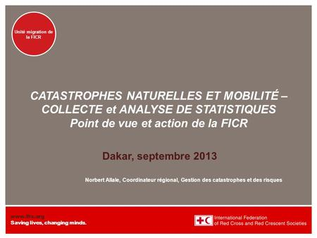 Www.ifrc.org Saving lives, changing minds. NATURAL DISASTERS AND MOBILITY – DATA COLLECTION AND ANALYSIS Unité migration de la FICR CATASTROPHES NATURELLES.