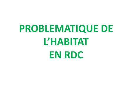 PROBLEMATIQUE DE LHABITAT EN RDC. I.INTRODUCTION II. CONDITIONS POUR MISE EN PLACE DUNE POLITIQUE DE LOGEMENT COHERENTE ET VOLONTARISTE III. PLANIFICATION.