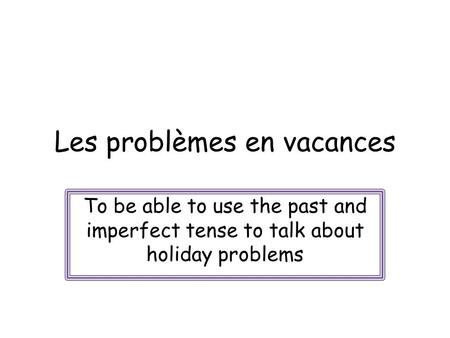 Les problèmes en vacances To be able to use the past and imperfect tense to talk about holiday problems.