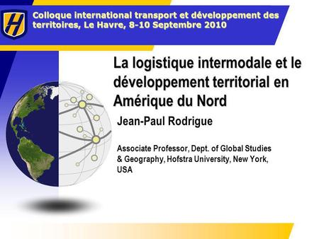 La logistique intermodale et le développement territorial en Amérique du Nord Jean-Paul Rodrigue Associate Professor, Dept. of Global Studies & Geography,