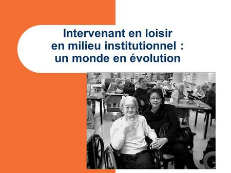 Intervenant en loisir en milieu institutionnel : un monde en évolution.
